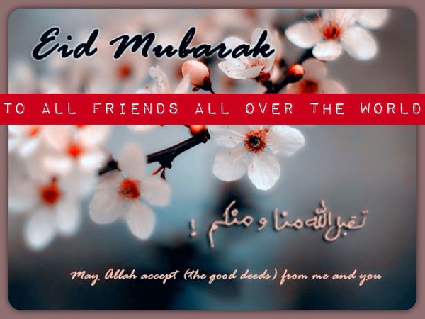 fromthe deepest of my heart, happy eid mubarak to all friends in these blue planet. lets make love and peace