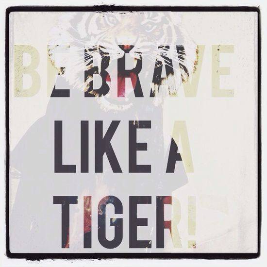 Be brave like a tiger!