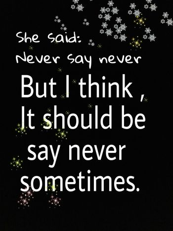 She said :never say never... Neversaynever Shesaid Sometimes Maybe Ithink