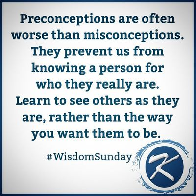 Preconceptions are often worse than Misconceptions . They prevent us from knowing a person for who they really are. Learn to see others as they are, rather than they way you want them to be. WisdomSunday Words