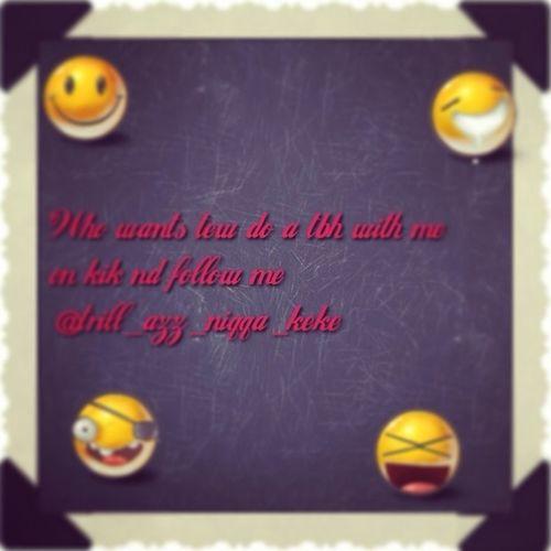 Who Wants Tew Do A Tbh On Kik Nd Add Meeh @trill_azz_niqqa_keke