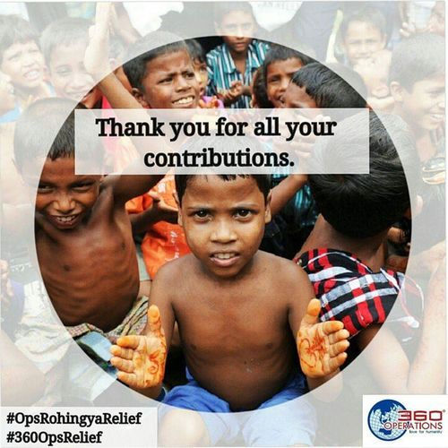 May peace be upon you!! We, at 360 Operations would like to express our appreciation for your generous support in Operation Rohingya Relief. Your contribution will be incredibly helpful in allowing the people of Rohingya; a glimpse of hope to lead a better life. From 17th May-24th May 2015, we managed to collect SGD7300. We will proceed promptly in the transfering of funds and admin matters to our liason NGO. However, we seek your understanding that such administrative procedures take time to process and reach them directly. We will update on our page once everything has been finalised. Food Aid Foundation Rakyat4rakyat bapa.org.sg Thank you again to all donors and contributors. May God rewards you abundantly for all the efforts that you have made to support our humanitarian work. Ameen. 360opsrelief 360operations OpsRohingyaRelief