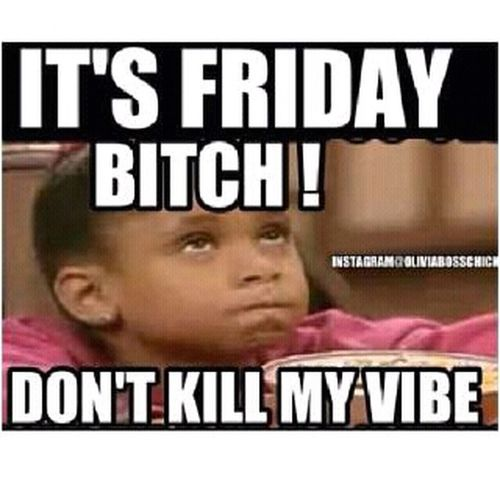 its friday motherfuckas >:D #DontKillMyVibe