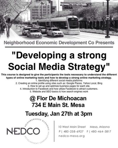 """NEDCO-Mesa Light Rail Support FREE business workshops """"Developing a Strong Social Media Strategy"""" Tuesday, January 27th at 3pm Location: Flor de Michoacan 734 East Main Street, Mesa, AZ 85203 This course is designed to give the participants the tools necessary to understand the different types of online marketing tools and how to develop a strong online marketing strategy. 1. Identifying different social media platforms 2. Creating an online profile using sites such as: Google Places, Yahoo Local, Bing 3. How to set up and optimize business pages for each site. 4. Introduction to Facebook and how utilize Facebook to attract customers. 5. Website and SEO basics & how search engines work How can NEDCO help your small business expand or your start-up? www.nedco-mesa.org #NEDCOmesa #Economic #Development #CDFI #LightRail #Technical#Assistance#DOwntownMEsa"""