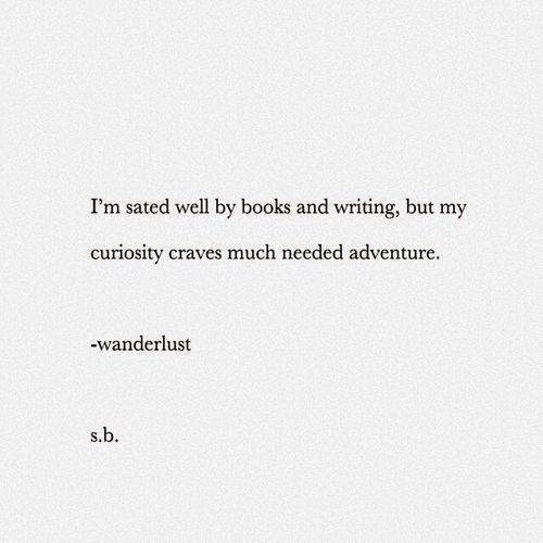 I'm sated well by books and writing, but my curiosity craves much needed adventure. -wanderlust s.b. SB Terry© New Style