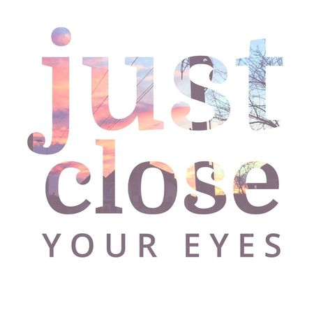 Just close your eyes! ~dominogirl Just Close Your Eyes Dominogirl