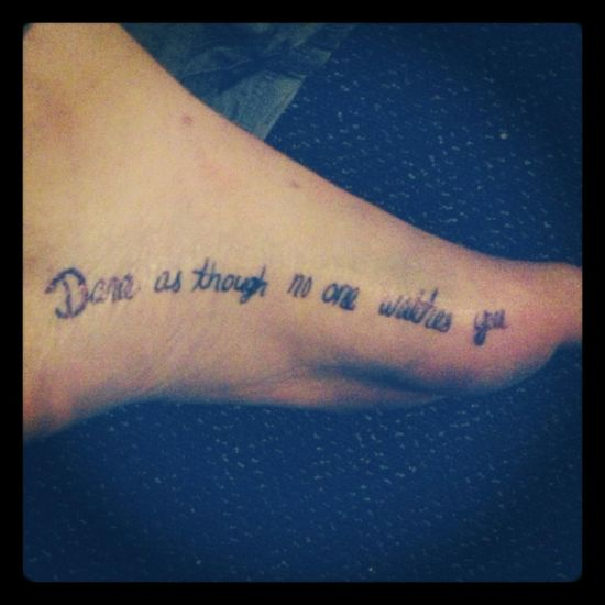My new Tattoo . Only Temporary  but it's cool I think. Dance as though no one watches you. Quote