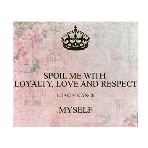 Spoil Me Loyalty Independent  Respect Love Idontneedyourmoney