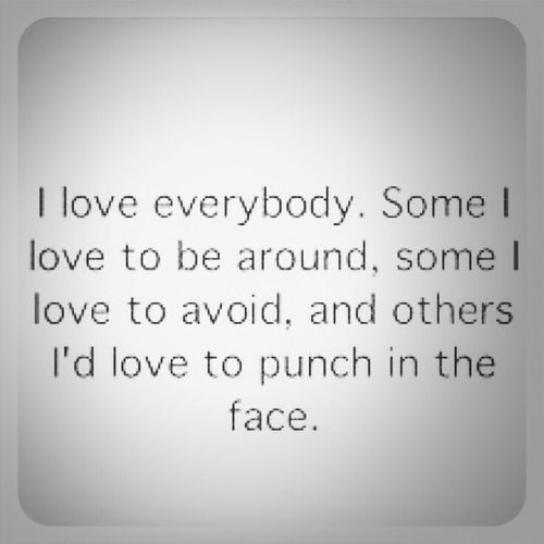 i love everybody.. Quotes Love Funny Quotes