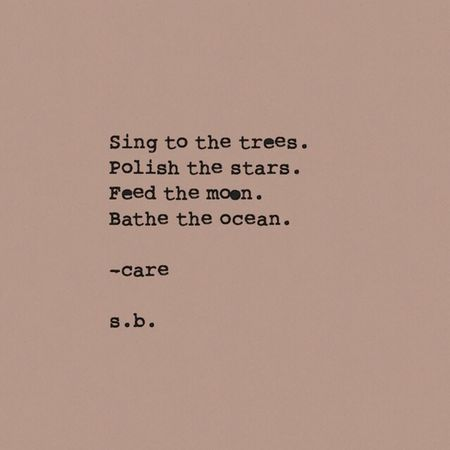 Sing to the trees. Polish the stars. Feed the moon. Bathe the ocean. -care s.b. SB Terry© New Style